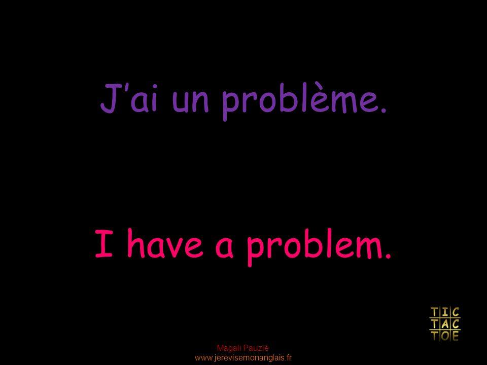 Magali Pauzié www.jerevisemonanglais.fr I have a problem. J'ai un problème.