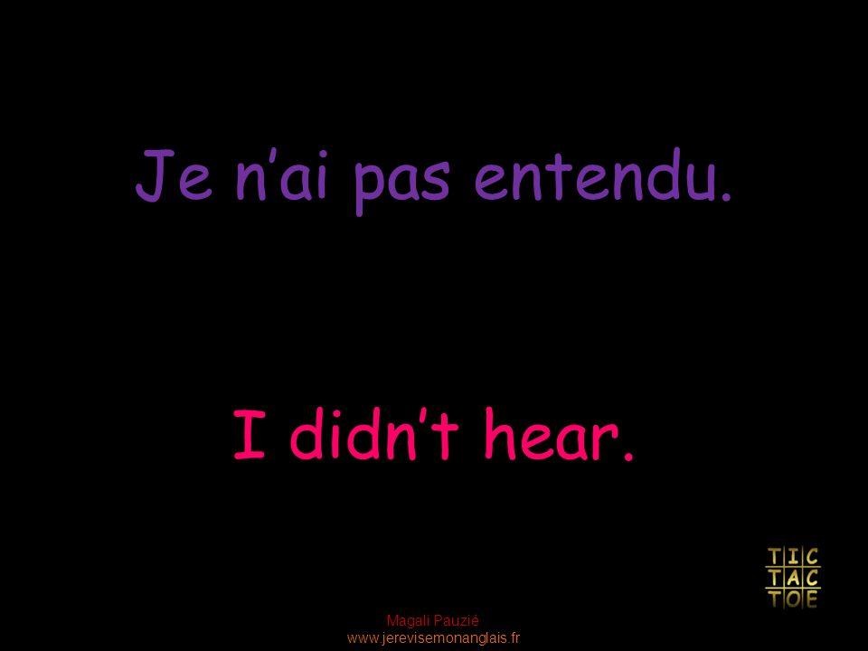 Magali Pauzié www.jerevisemonanglais.fr I didn't hear. Je n'ai pas entendu.