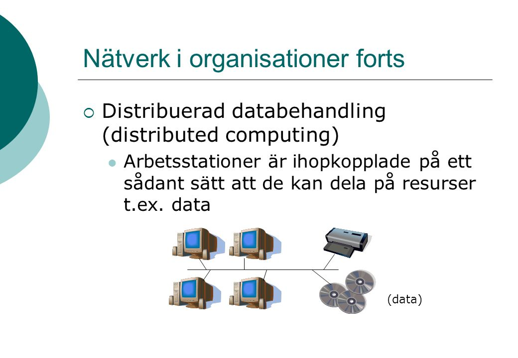 Nätverk i organisationer forts  Distribuerad databehandling (distributed computing) Arbetsstationer är ihopkopplade på ett sådant sätt att de kan dela på resurser t.ex.