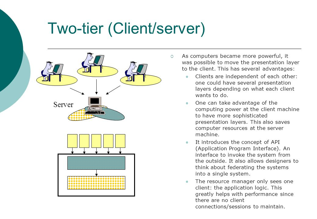 Two-tier (Client/server) Server  As computers became more powerful, it was possible to move the presentation layer to the client.
