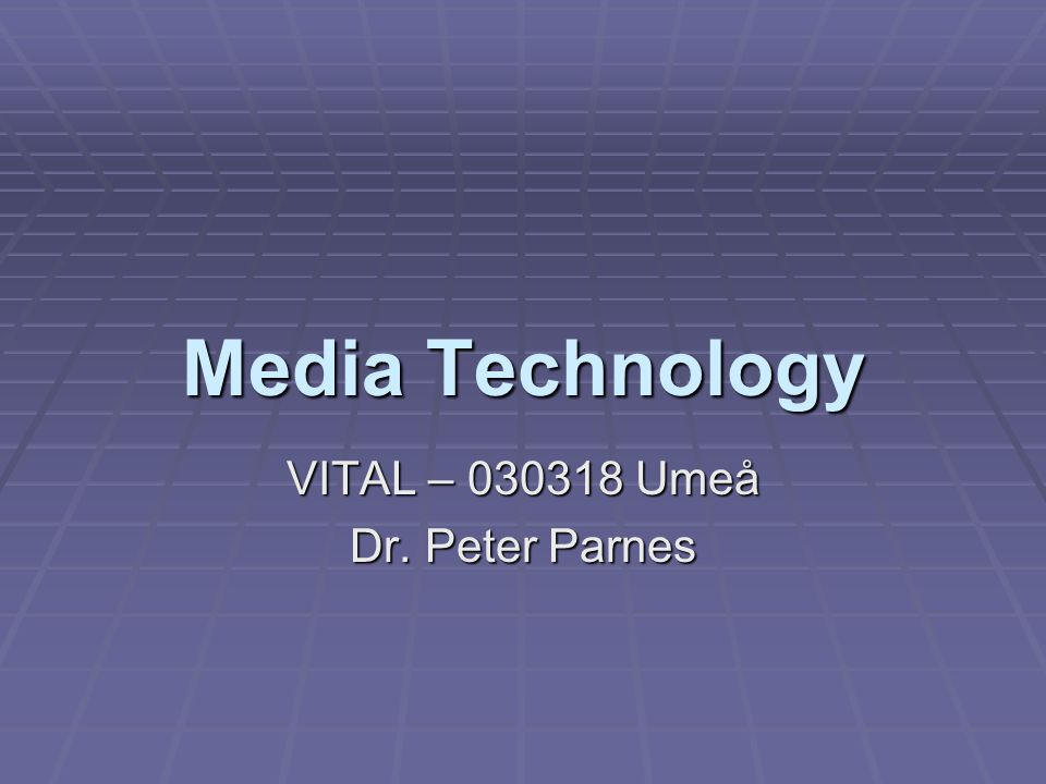 Media Technology VITAL – 030318 Umeå Dr. Peter Parnes