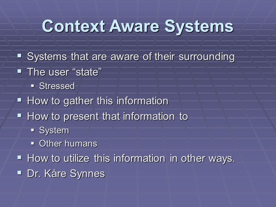 Context Aware Systems  Systems that are aware of their surrounding  The user state  Stressed  How to gather this information  How to present that information to  System  Other humans  How to utilize this information in other ways.