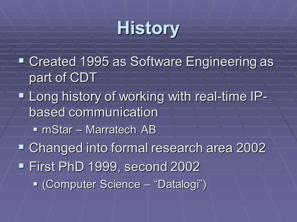 History  Created 1995 as Software Engineering as part of CDT  Long history of working with real-time IP- based communication  mStar – Marratech AB  Changed into formal research area 2002  First PhD 1999, second 2002  (Computer Science – Datalogi )