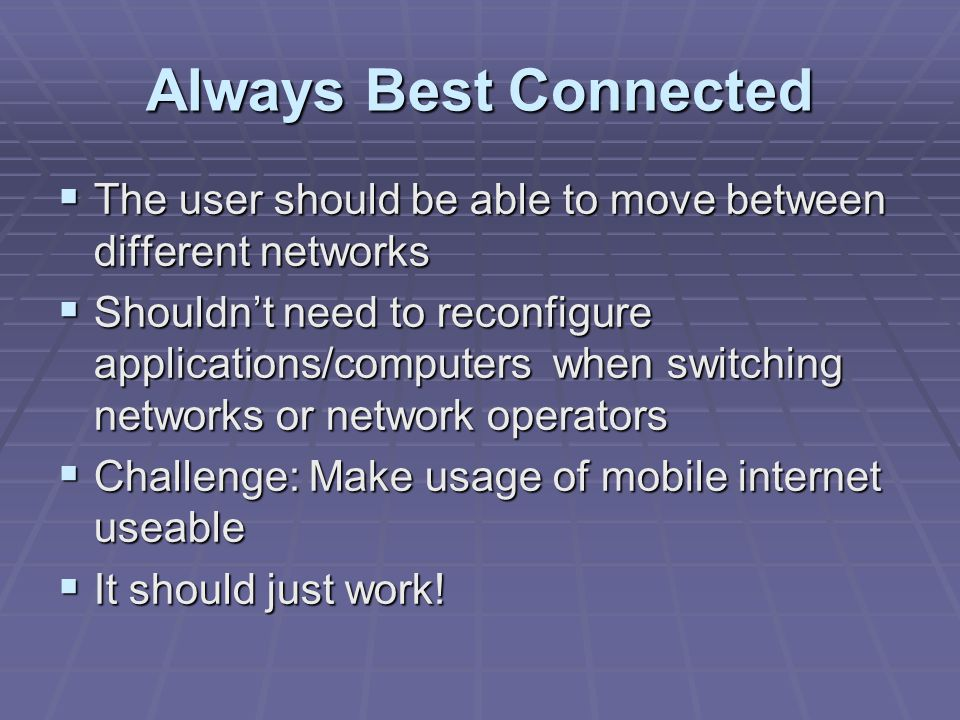 Always Best Connected  The user should be able to move between different networks  Shouldn't need to reconfigure applications/computers when switching networks or network operators  Challenge: Make usage of mobile internet useable  It should just work!