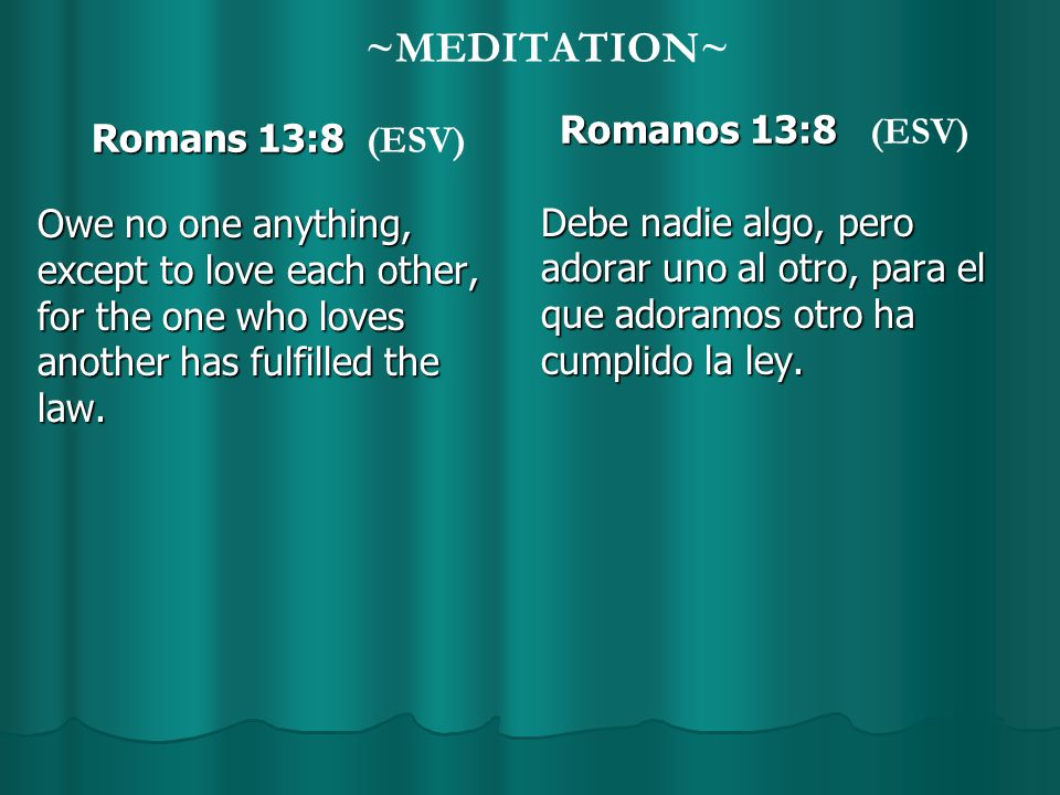 ~MEDITATION~ Romans 13:8 Romans 13:8 (ESV) Owe no one anything, except to love each other, for the one who loves another has fulfilled the law.
