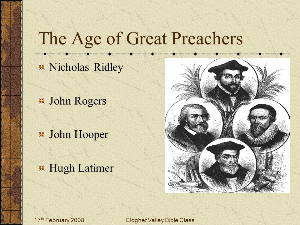 17 th February 2008Clogher Valley Bible Class The Age of Great Preachers Nicholas Ridley John Rogers John Hooper Hugh Latimer