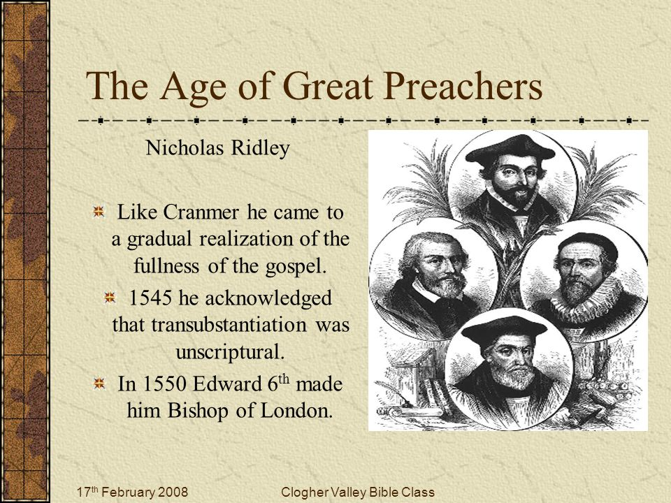 17 th February 2008Clogher Valley Bible Class The Age of Great Preachers Nicholas Ridley Like Cranmer he came to a gradual realization of the fullness
