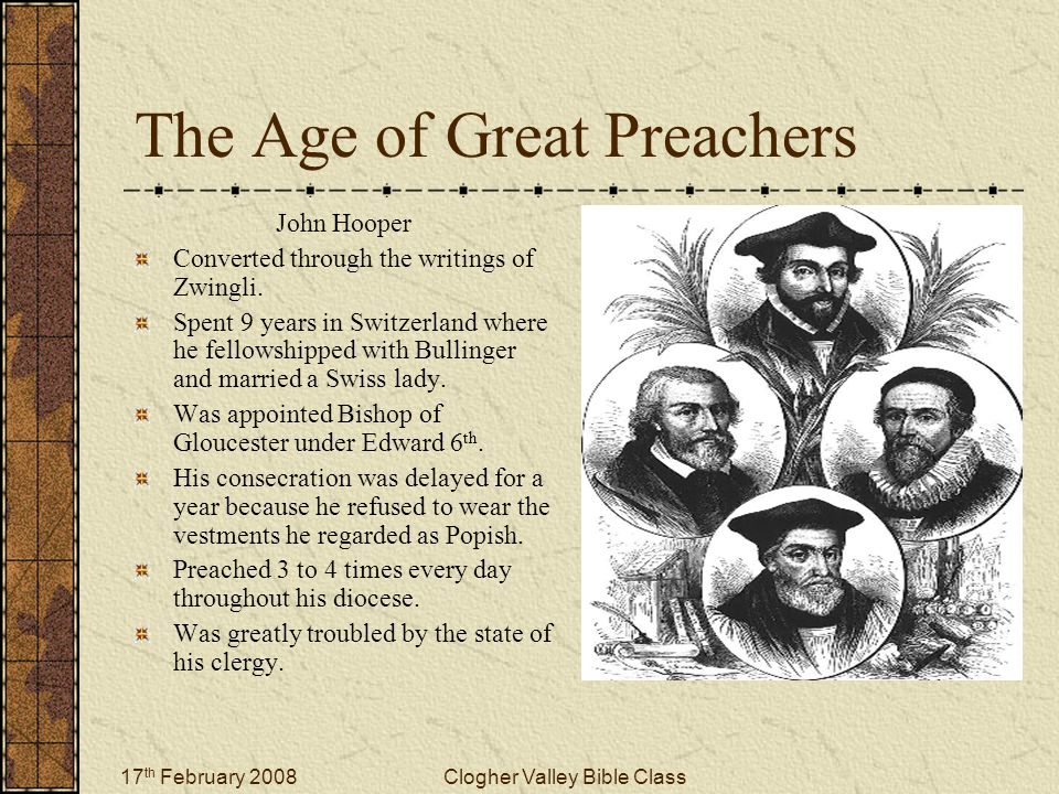 17 th February 2008Clogher Valley Bible Class The Age of Great Preachers John Hooper Converted through the writings of Zwingli.