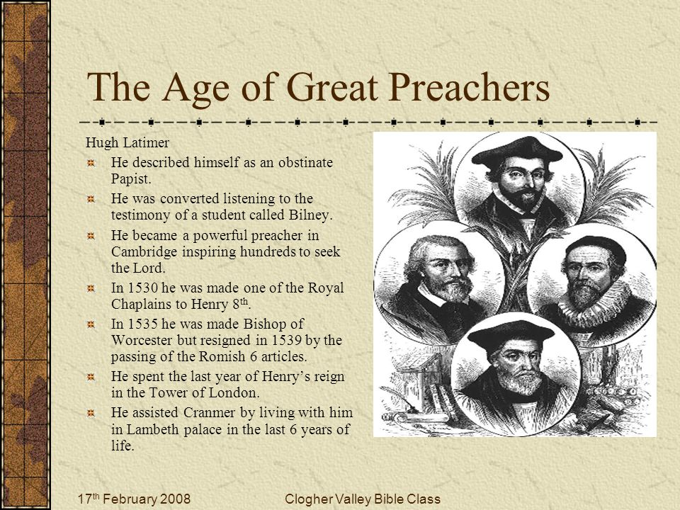 17 th February 2008Clogher Valley Bible Class The Age of Great Preachers Hugh Latimer He described himself as an obstinate Papist.