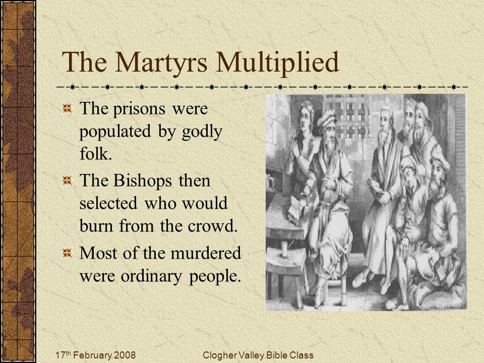 17 th February 2008Clogher Valley Bible Class The Martyrs Multiplied The prisons were populated by godly folk. The Bishops then selected who would bur