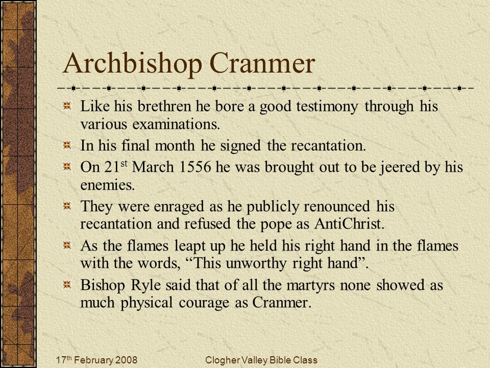 17 th February 2008Clogher Valley Bible Class Archbishop Cranmer Like his brethren he bore a good testimony through his various examinations.