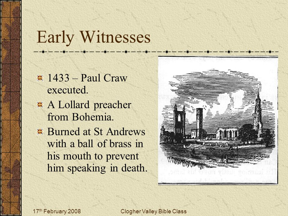 17 th February 2008Clogher Valley Bible Class Early Witnesses 1433 – Paul Craw executed. A Lollard preacher from Bohemia. Burned at St Andrews with a