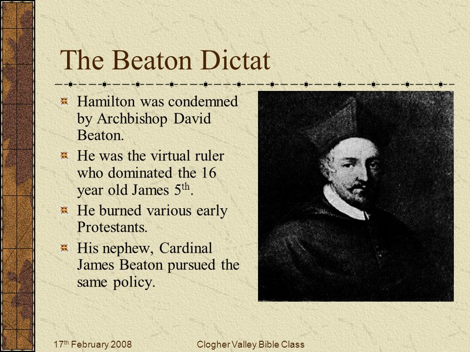 17 th February 2008Clogher Valley Bible Class The Beaton Dictat Hamilton was condemned by Archbishop David Beaton.