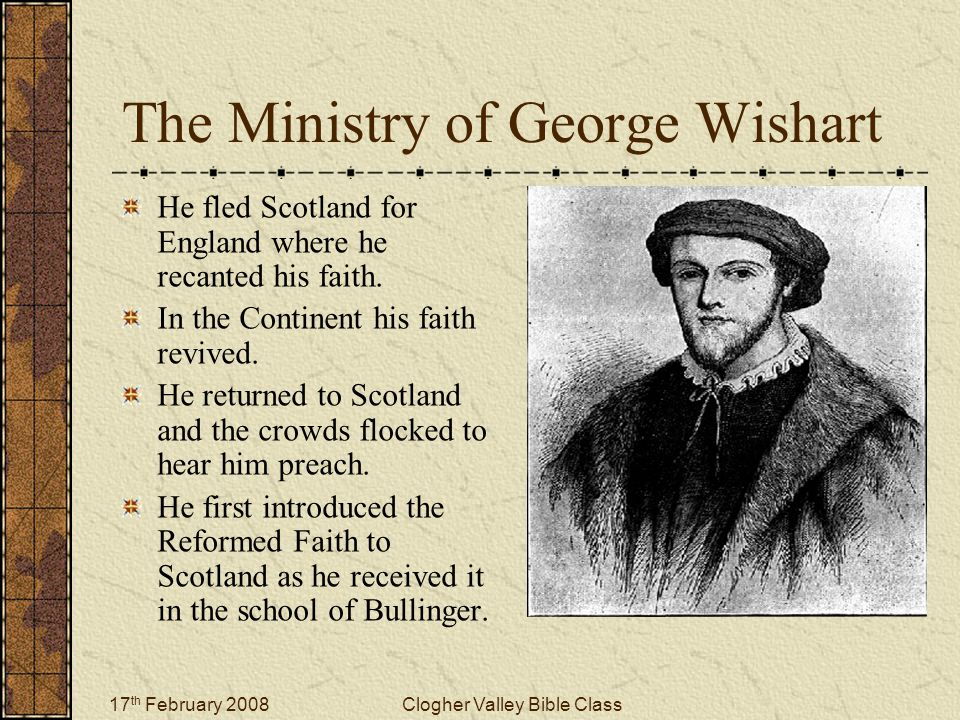 17 th February 2008Clogher Valley Bible Class The Ministry of George Wishart He fled Scotland for England where he recanted his faith. In the Continen