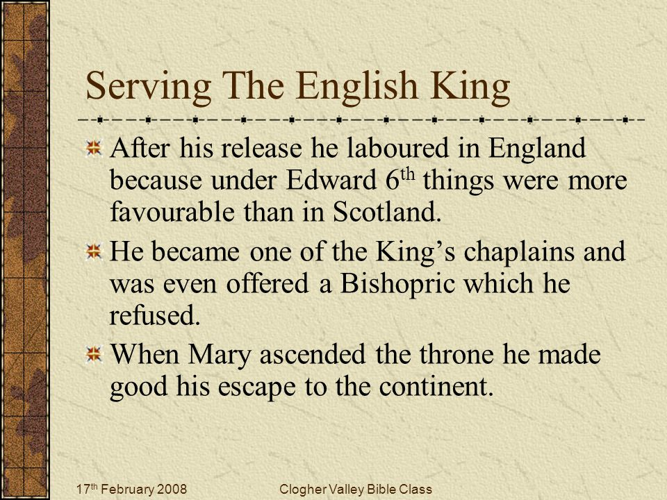 17 th February 2008Clogher Valley Bible Class Serving The English King After his release he laboured in England because under Edward 6 th things were more favourable than in Scotland.