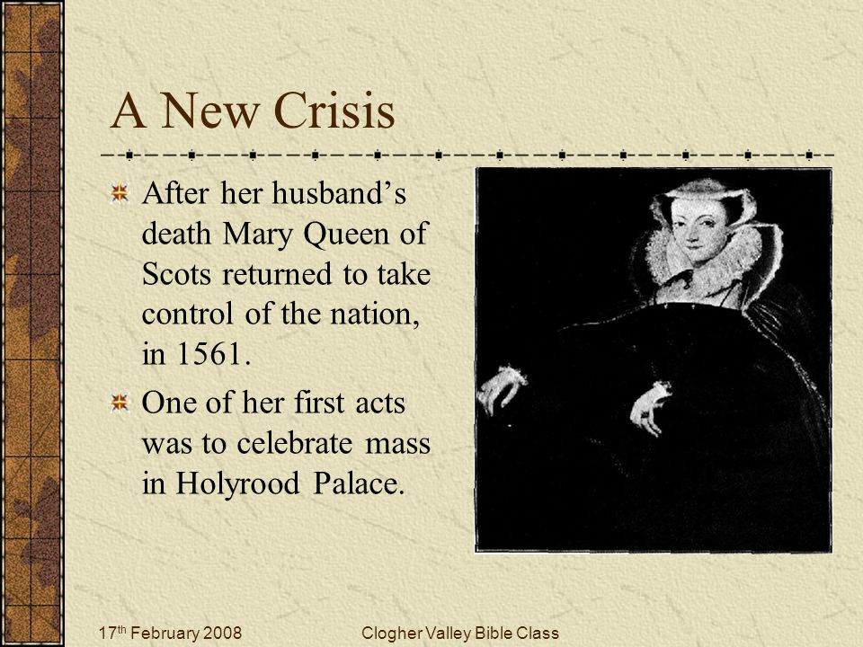 17 th February 2008Clogher Valley Bible Class A New Crisis After her husband's death Mary Queen of Scots returned to take control of the nation, in 1561.