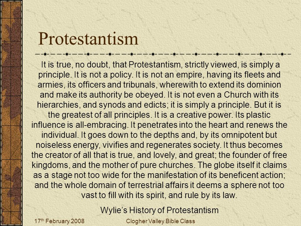 17 th February 2008Clogher Valley Bible Class Protestantism It is true, no doubt, that Protestantism, strictly viewed, is simply a principle.