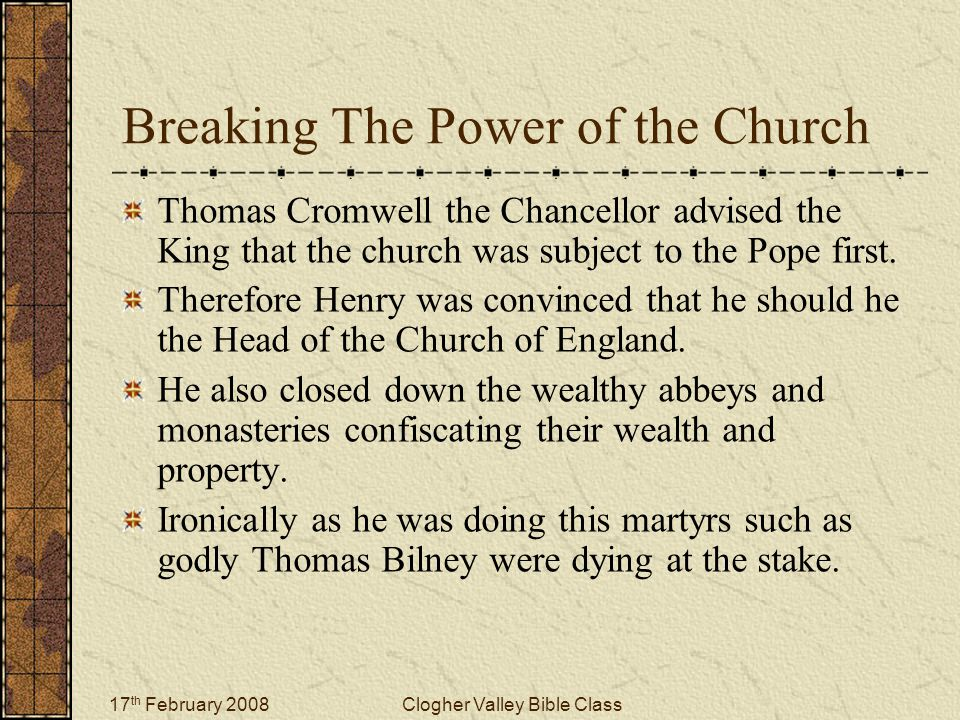 17 th February 2008Clogher Valley Bible Class Breaking The Power of the Church Thomas Cromwell the Chancellor advised the King that the church was sub