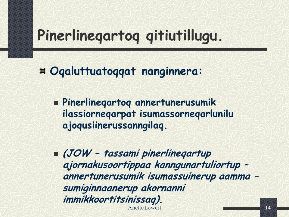 Anette Løwert14 Pinerlineqartoq qitiutillugu. Oqaluttuatoqqat nanginnera: Pinerlineqartoq annertunerusumik ilassiorneqarpat isumassorneqarlunilu ajoqu