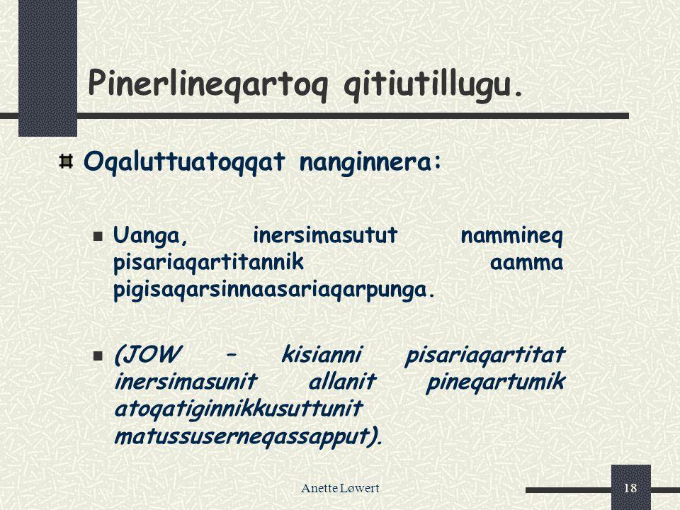 Anette Løwert18 Pinerlineqartoq qitiutillugu. Oqaluttuatoqqat nanginnera: Uanga, inersimasutut nammineq pisariaqartitannik aamma pigisaqarsinnaasariaq
