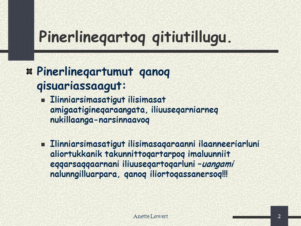 Anette Løwert2 Pinerlineqartoq qitiutillugu. Pinerlineqartumut qanoq qisuariassaagut: Ilinniarsimasatigut ilisimasat amigaatigineqaraangata, iliuuseqa
