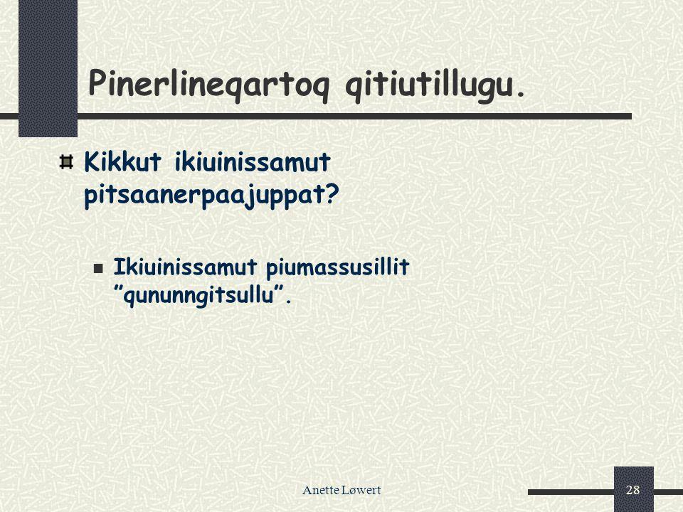 Anette Løwert28 Pinerlineqartoq qitiutillugu.Kikkut ikiuinissamut pitsaanerpaajuppat.