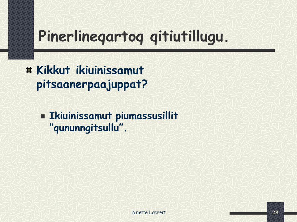 "Anette Løwert28 Pinerlineqartoq qitiutillugu. Kikkut ikiuinissamut pitsaanerpaajuppat? Ikiuinissamut piumassusillit ""qununngitsullu""."