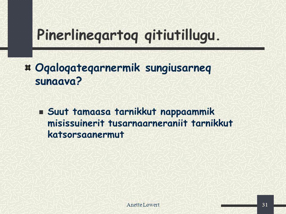 Anette Løwert31 Pinerlineqartoq qitiutillugu.Oqaloqateqarnermik sungiusarneq sunaava.