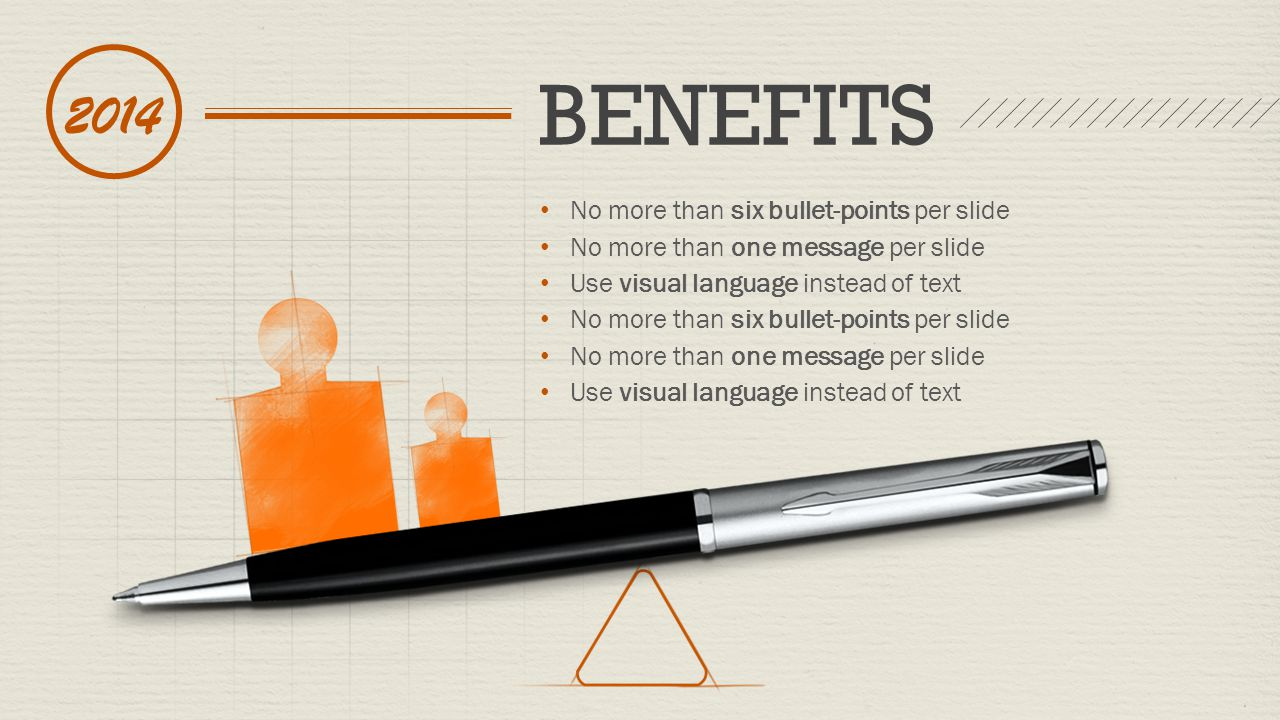 No more than six bullet-points per slide No more than one message per slide Use visual language instead of text No more than six bullet-points per slide No more than one message per slide Use visual language instead of text BENEFITS 2014