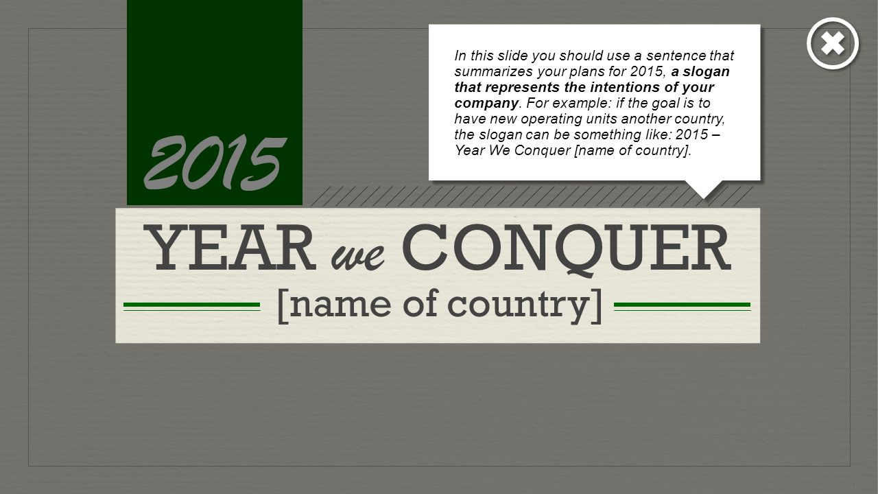 YEAR we CONQUER [name of country] 2015 In this slide you should use a sentence that summarizes your plans for 2015, a slogan that represents the intentions of your company.