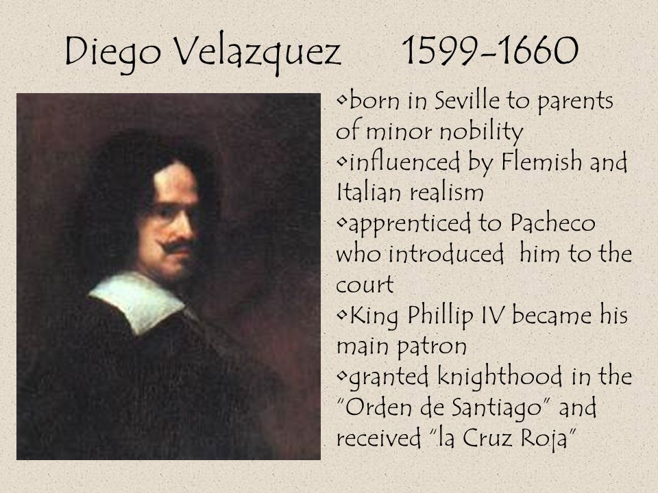 Diego Velazquez 1599-1660 born in Seville to parents of minor nobility influenced by Flemish and Italian realism apprenticed to Pacheco who introduced him to the court King Phillip IV became his main patron granted knighthood in the Orden de Santiago and received la Cruz Roja