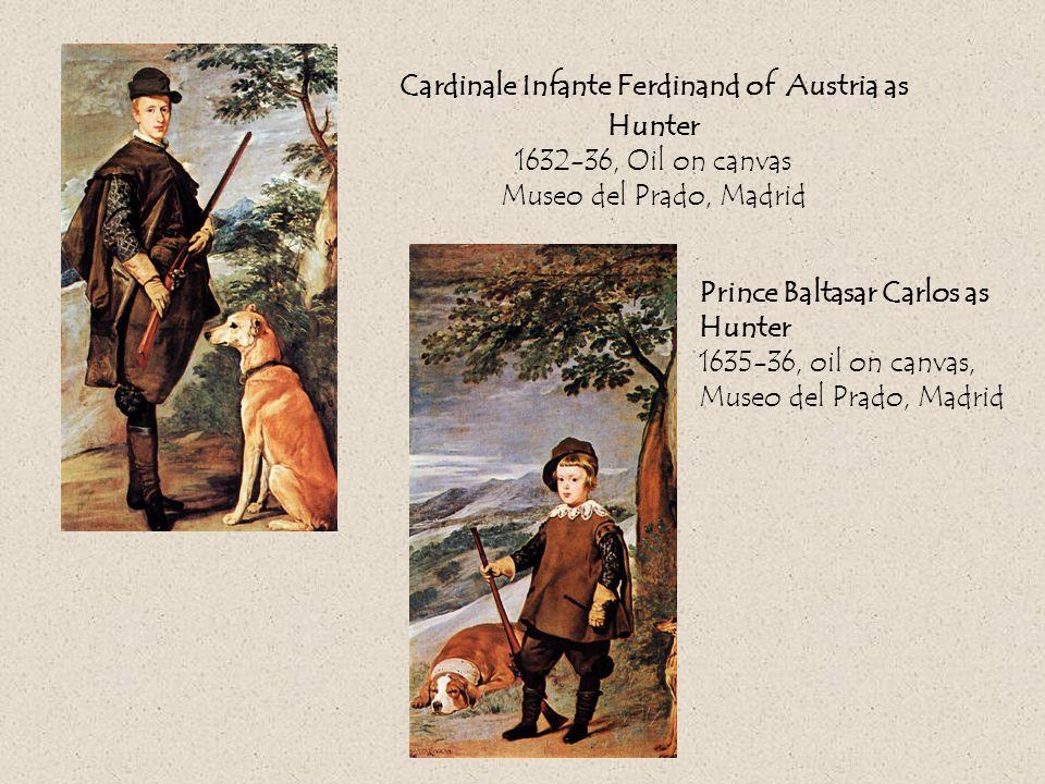 Cardinale Infante Ferdinand of Austria as Hunter 1632-36, Oil on canvas Museo del Prado, Madrid Prince Baltasar Carlos as Hunter 1635-36, oil on canvas, Museo del Prado, Madrid