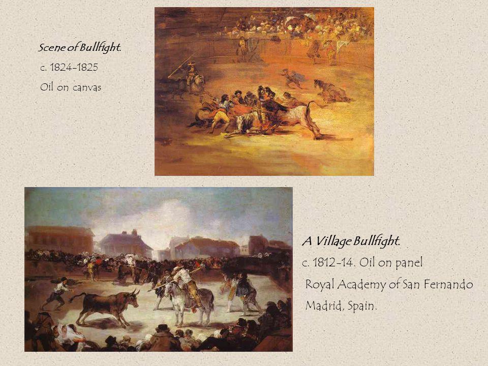 A Village Bullfight. c. 1812-14. Oil on panel Royal Academy of San Fernando Madrid, Spain.