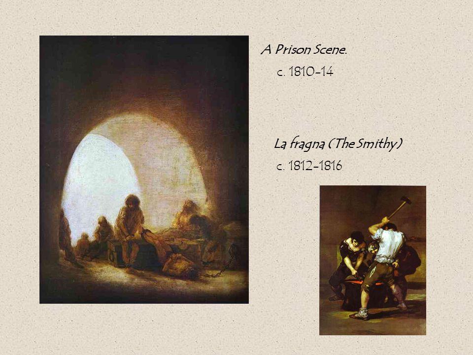 A Prison Scene. c. 1810-14 La fragna (The Smithy) c. 1812-1816