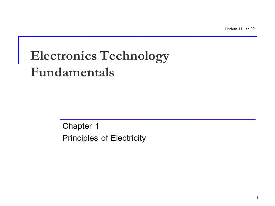 1 Electronics Technology Fundamentals Chapter 1 Principles of Electricity Lindem 11. jan 09