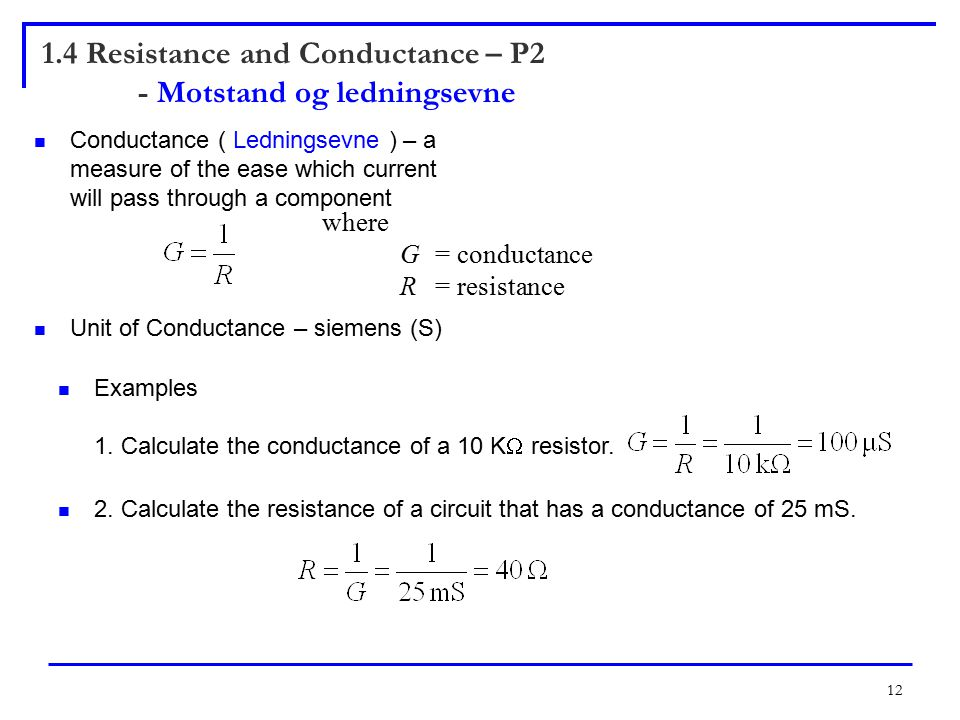 12 Conductance ( Ledningsevne ) – a measure of the ease which current will pass through a component Unit of Conductance – siemens (S) where G= conductance R = resistance Examples 1.
