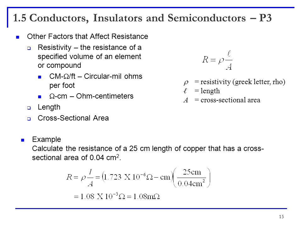 15 1.5 Conductors, Insulators and Semiconductors – P3 Other Factors that Affect Resistance  Resistivity – the resistance of a specified volume of an element or compound CM-  /ft – Circular-mil ohms per foot  -cm – Ohm-centimeters  Length  Cross-Sectional Area  = resistivity (greek letter, rho) ℓ = length A= cross-sectional area Example Calculate the resistance of a 25 cm length of copper that has a cross- sectional area of 0.04 cm 2.