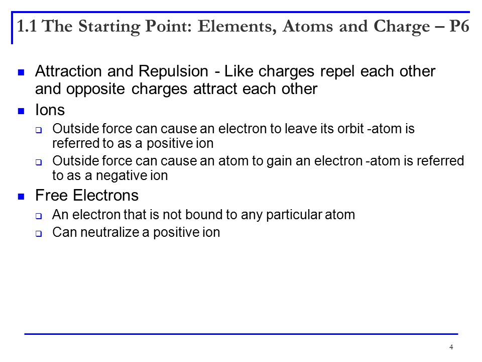 4 1.1 The Starting Point: Elements, Atoms and Charge – P6 Attraction and Repulsion - Like charges repel each other and opposite charges attract each other Ions  Outside force can cause an electron to leave its orbit -atom is referred to as a positive ion  Outside force can cause an atom to gain an electron -atom is referred to as a negative ion Free Electrons  An electron that is not bound to any particular atom  Can neutralize a positive ion