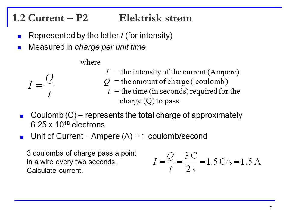 7 1.2 Current – P2 Elektrisk strøm Represented by the letter I (for intensity) Measured in charge per unit time where I = the intensity of the current