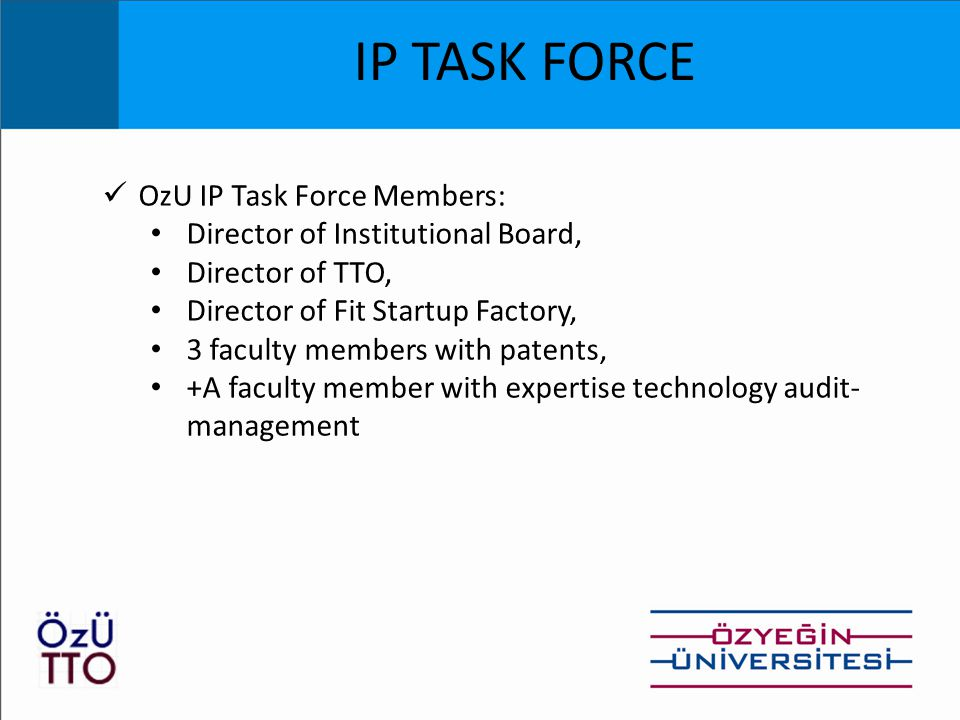 IP TASK FORCE OzU IP Task Force Members: Director of Institutional Board, Director of TTO, Director of Fit Startup Factory, 3 faculty members with patents, +A faculty member with expertise technology audit- management