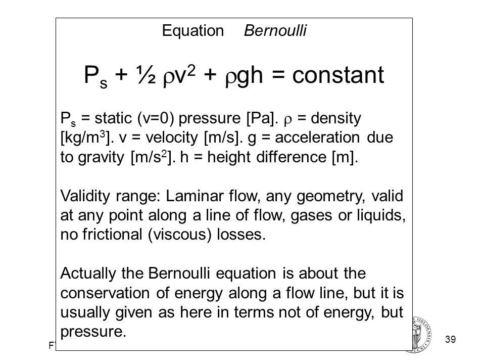 Fysisk institutt - Rikshospitalet39 FYS 4250 Equation Bernoulli P s + ½  v 2 +  gh = constant P s = static (v=0) pressure [Pa].