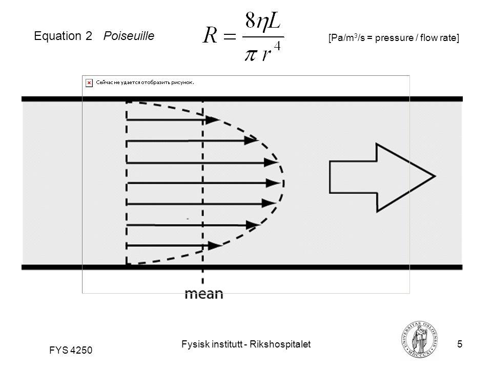 Fysisk institutt - Rikshospitalet5 FYS 4250 Equation 2 Poiseuille [Pa/m 3 /s = pressure / flow rate]