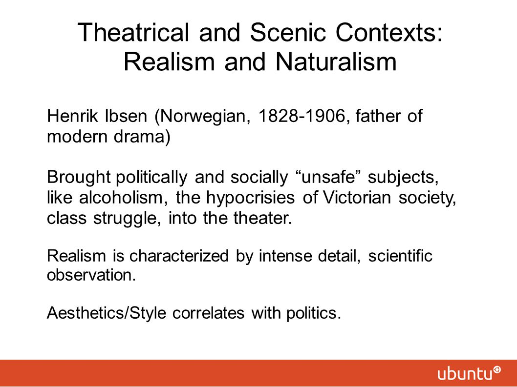 """Theatrical and Scenic Contexts: Realism and Naturalism Henrik Ibsen (Norwegian, 1828-1906, father of modern drama) Brought politically and socially """"u"""