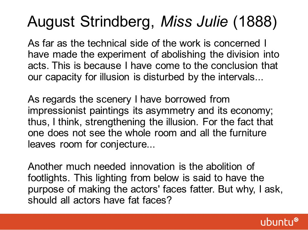 August Strindberg, Miss Julie (1888) As far as the technical side of the work is concerned I have made the experiment of abolishing the division into