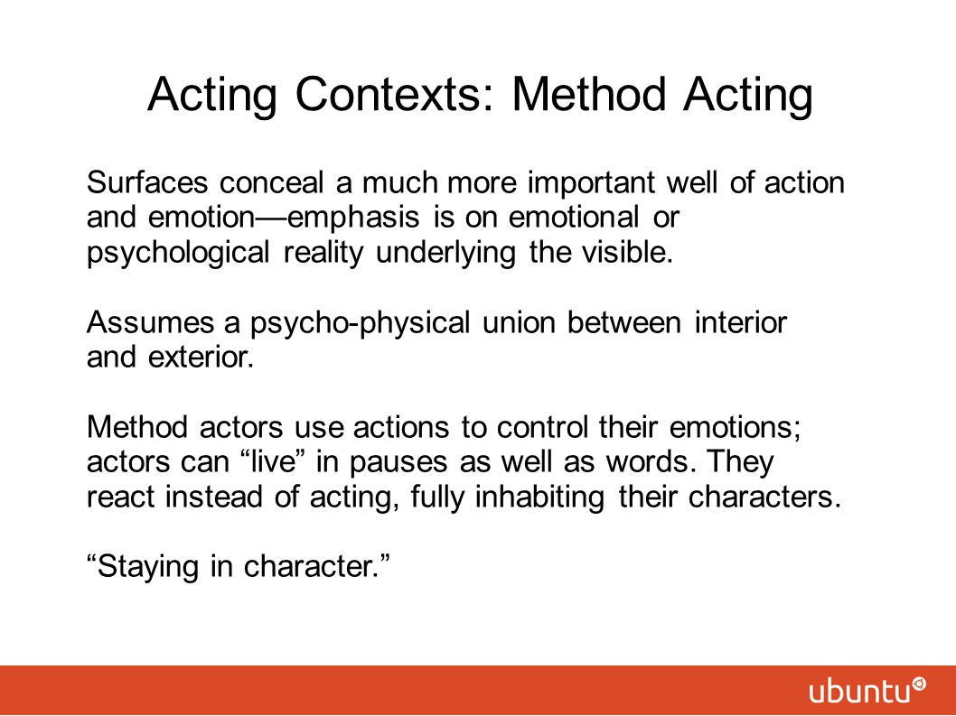 Acting Contexts: Method Acting Surfaces conceal a much more important well of action and emotion—emphasis is on emotional or psychological reality und