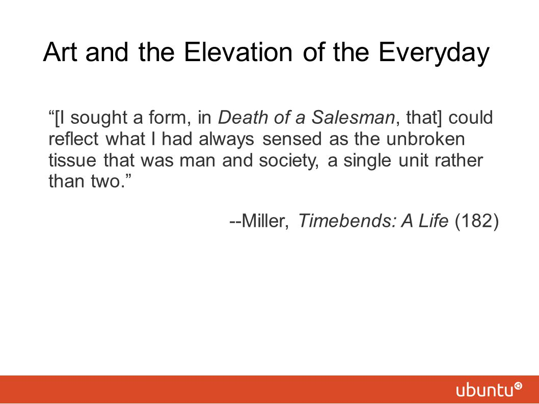 """Art and the Elevation of the Everyday """"[I sought a form, in Death of a Salesman, that] could reflect what I had always sensed as the unbroken tissue t"""
