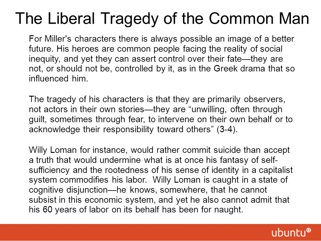 The Liberal Tragedy of the Common Man For Miller's characters there is always possible an image of a better future. His heroes are common people facin