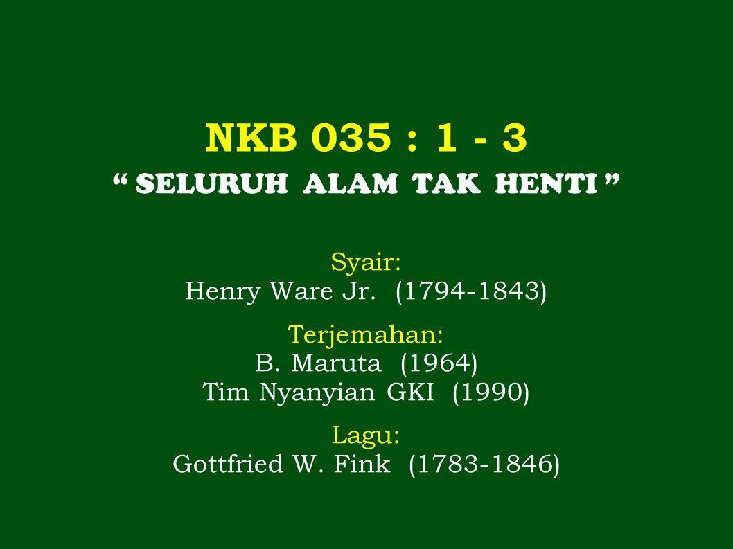 NKB 035 : 1 - 3 SELURUH ALAM TAK HENTI Syair: Henry Ware Jr.