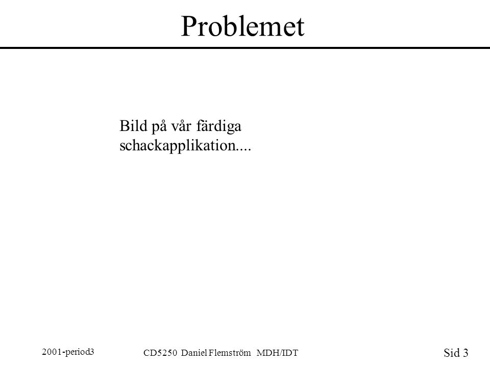 Sid 3 2001-period3 CD5250 Daniel Flemström MDH/IDT Problemet Bild på vår färdiga schackapplikation....