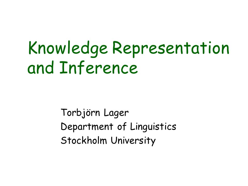 Knowledge Representation and Inference Torbjörn Lager Department of Linguistics Stockholm University